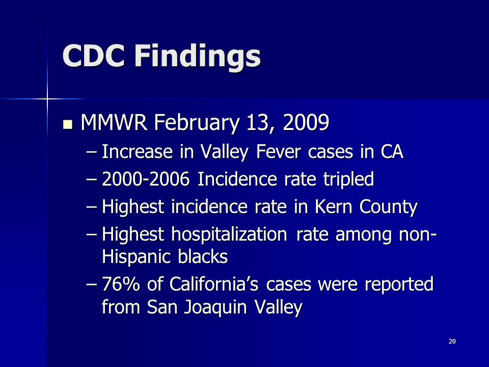 20 CDC Findings MMWR February 13, 2009 MMWR February 13, 2009 –Increase in Valley Fever cases in CA –2000-2006 Incidence rate tripled –Highest incidence rate in Kern County –Highest hospitalization rate among non- Hispanic blacks –76% of California's cases were reported from San Joaquin Valley