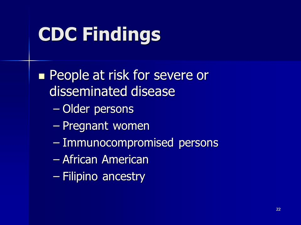22 CDC Findings People at risk for severe or disseminated disease People at risk for severe or disseminated disease –Older persons –Pregnant women –Immunocompromised persons –African American –Filipino ancestry