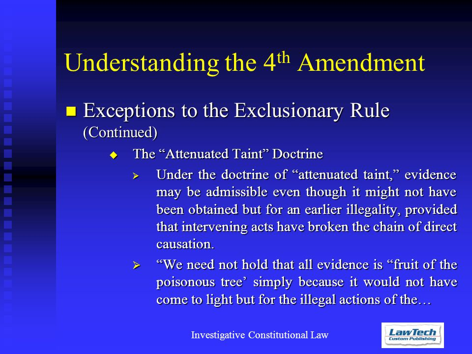 Investigative Constitutional Law Understanding the 4 th Amendment Exceptions to the Exclusionary Rule (Continued) Exceptions to the Exclusionary Rule (Continued)  The Attenuated Taint Doctrine  Under the doctrine of attenuated taint, evidence may be admissible even though it might not have been obtained but for an earlier illegality, provided that intervening acts have broken the chain of direct causation.