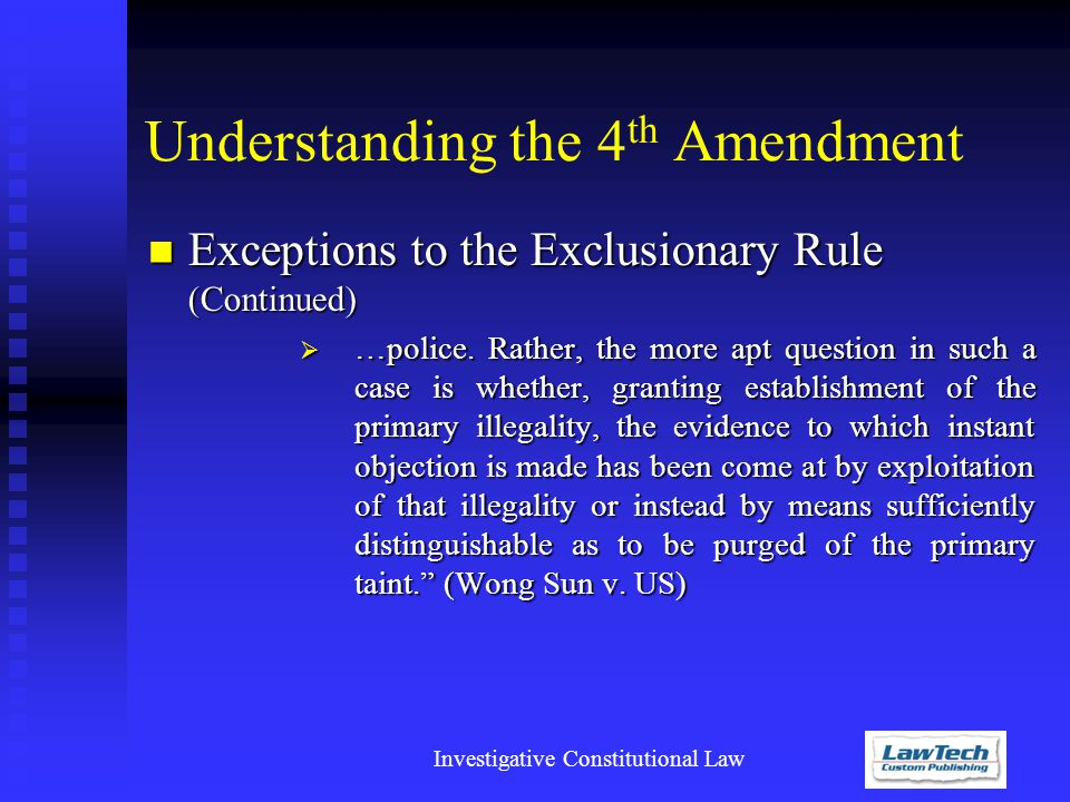 Investigative Constitutional Law Understanding the 4 th Amendment Exceptions to the Exclusionary Rule (Continued) Exceptions to the Exclusionary Rule (Continued)  …police.