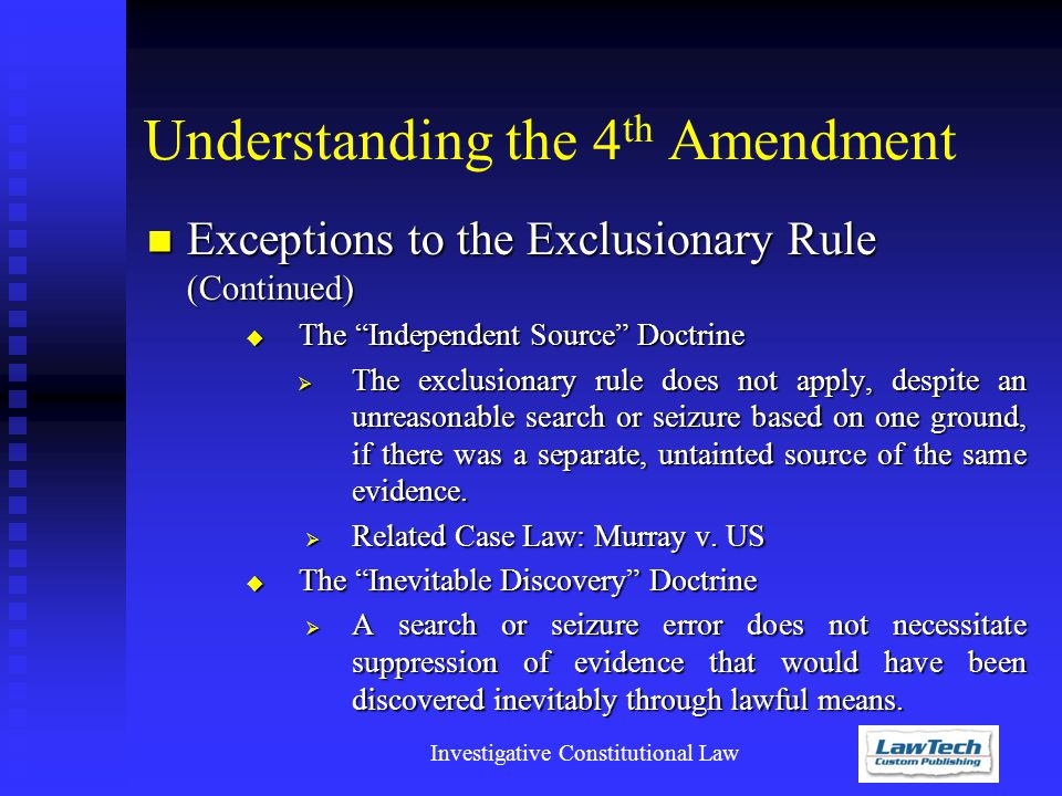 Investigative Constitutional Law Understanding the 4 th Amendment Exceptions to the Exclusionary Rule (Continued) Exceptions to the Exclusionary Rule (Continued)  The Independent Source Doctrine  The exclusionary rule does not apply, despite an unreasonable search or seizure based on one ground, if there was a separate, untainted source of the same evidence.