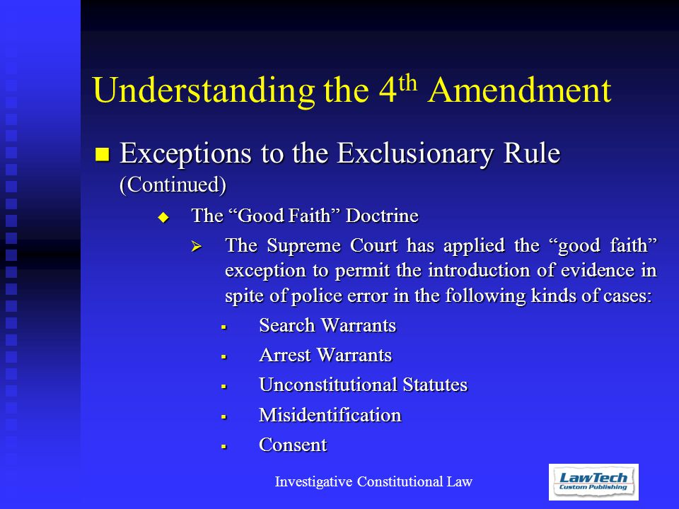 Investigative Constitutional Law Understanding the 4 th Amendment Exceptions to the Exclusionary Rule (Continued) Exceptions to the Exclusionary Rule (Continued)  The Good Faith Doctrine  The Supreme Court has applied the good faith exception to permit the introduction of evidence in spite of police error in the following kinds of cases:  Search Warrants  Arrest Warrants  Unconstitutional Statutes  Misidentification  Consent