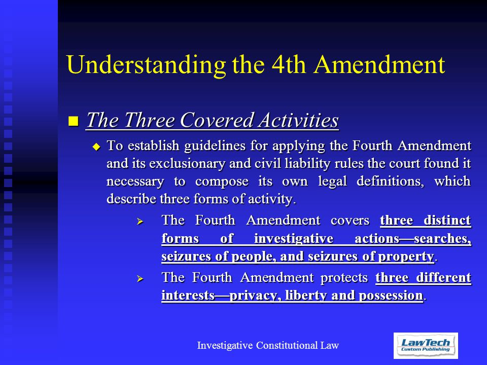 Investigative Constitutional Law Understanding the 4th Amendment The Three Covered Activities The Three Covered Activities  To establish guidelines for applying the Fourth Amendment and its exclusionary and civil liability rules the court found it necessary to compose its own legal definitions, which describe three forms of activity.