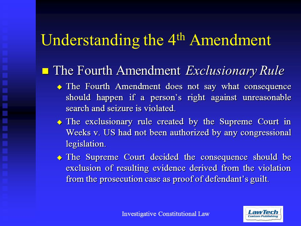 Investigative Constitutional Law Understanding the 4 th Amendment The Fourth Amendment Exclusionary Rule The Fourth Amendment Exclusionary Rule  The Fourth Amendment does not say what consequence should happen if a person's right against unreasonable search and seizure is violated.