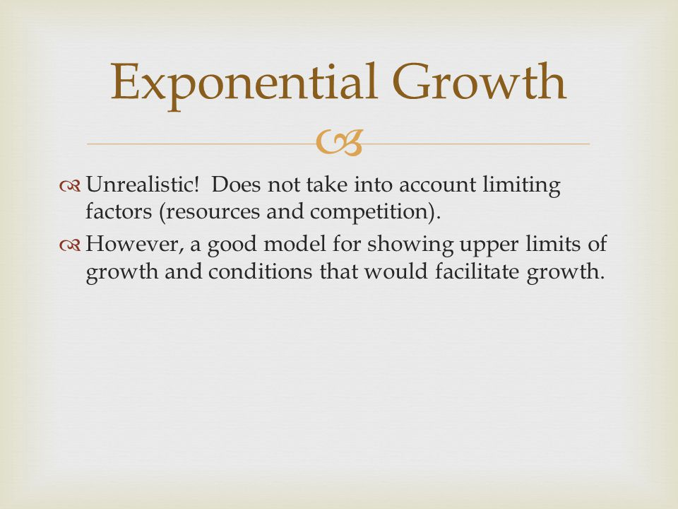   Unrealistic! Does not take into account limiting factors (resources and competition).  However, a good model for showing upper limits of growth a