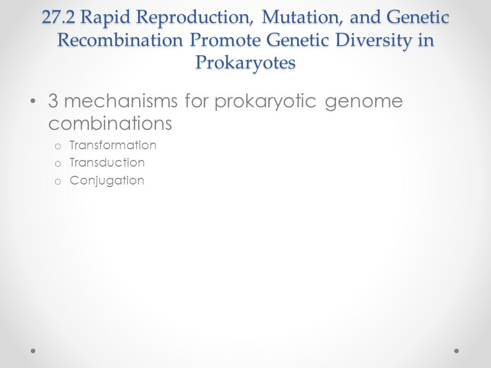 27.2 Rapid Reproduction, Mutation, and Genetic Recombination Promote Genetic Diversity in Prokaryotes 3 mechanisms for prokaryotic genome combinations