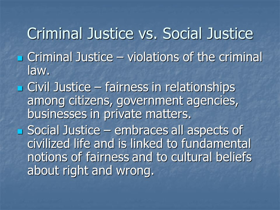 Criminal Justice vs. Social Justice Criminal Justice – violations of the criminal law.