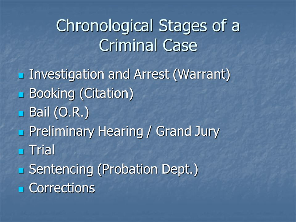 Chronological Stages of a Criminal Case Investigation and Arrest (Warrant) Investigation and Arrest (Warrant) Booking (Citation) Booking (Citation) Bail (O.R.) Bail (O.R.) Preliminary Hearing / Grand Jury Preliminary Hearing / Grand Jury Trial Trial Sentencing (Probation Dept.) Sentencing (Probation Dept.) Corrections Corrections