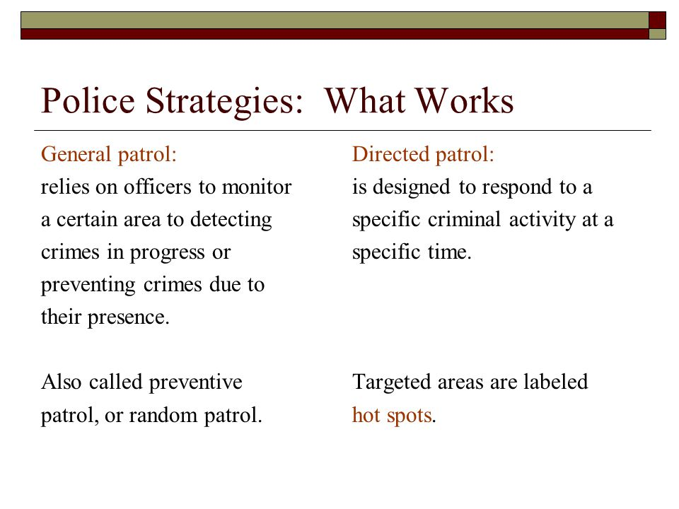 Police Strategies: What Works General patrol: relies on officers to monitor a certain area to detecting crimes in progress or preventing crimes due to