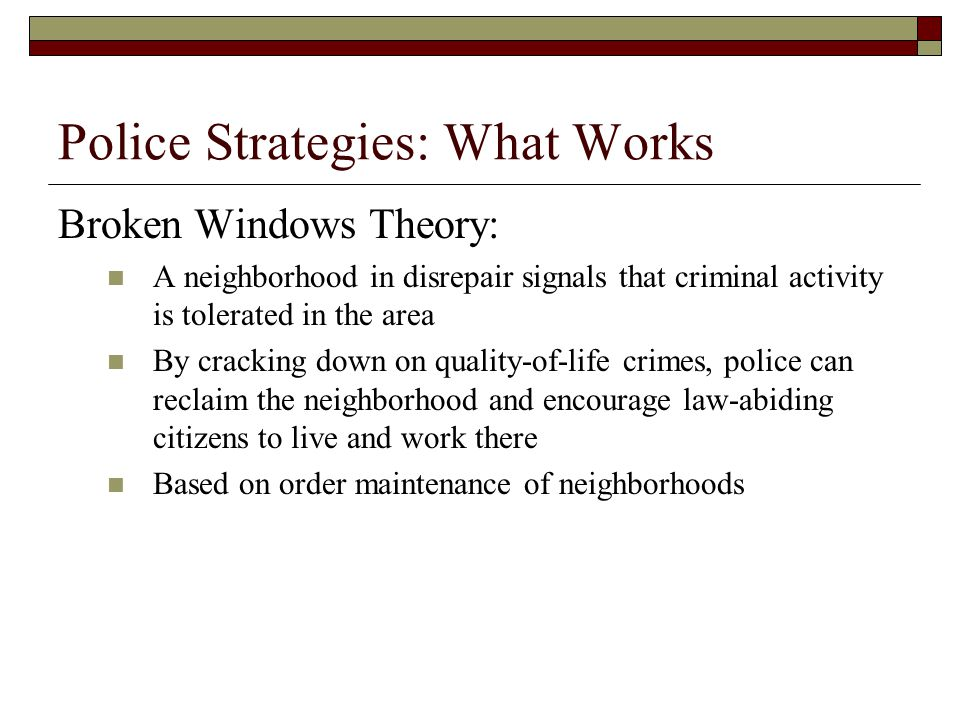 Police Strategies: What Works Broken Windows Theory: A neighborhood in disrepair signals that criminal activity is tolerated in the area By cracking d