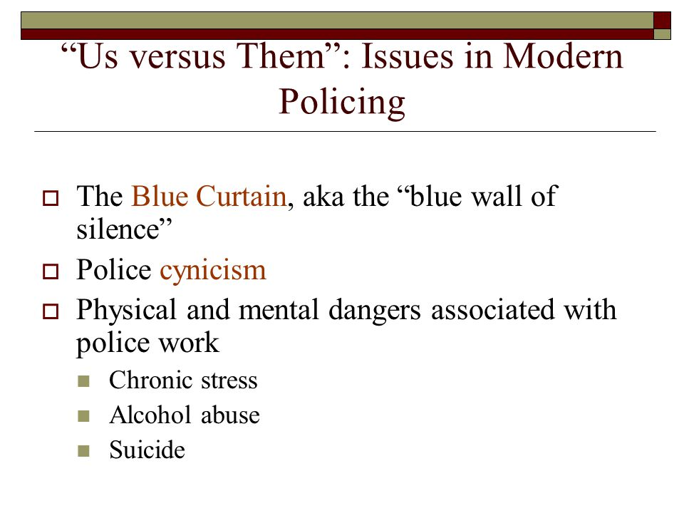 """Us versus Them"": Issues in Modern Policing  The Blue Curtain, aka the ""blue wall of silence""  Police cynicism  Physical and mental dangers associa"
