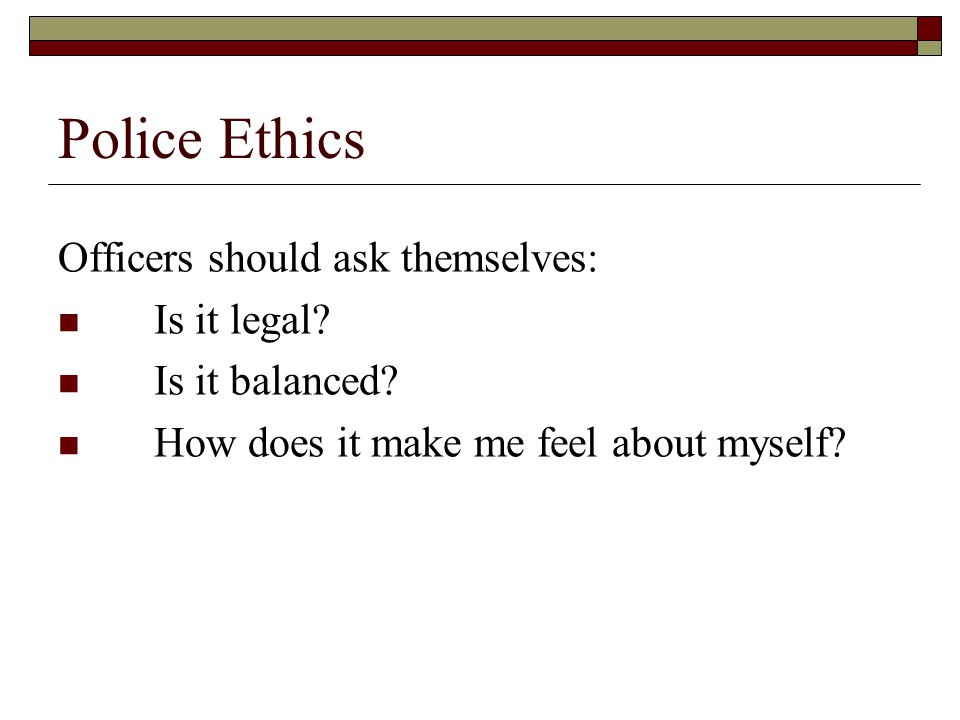 Police Ethics Officers should ask themselves: Is it legal? Is it balanced? How does it make me feel about myself?