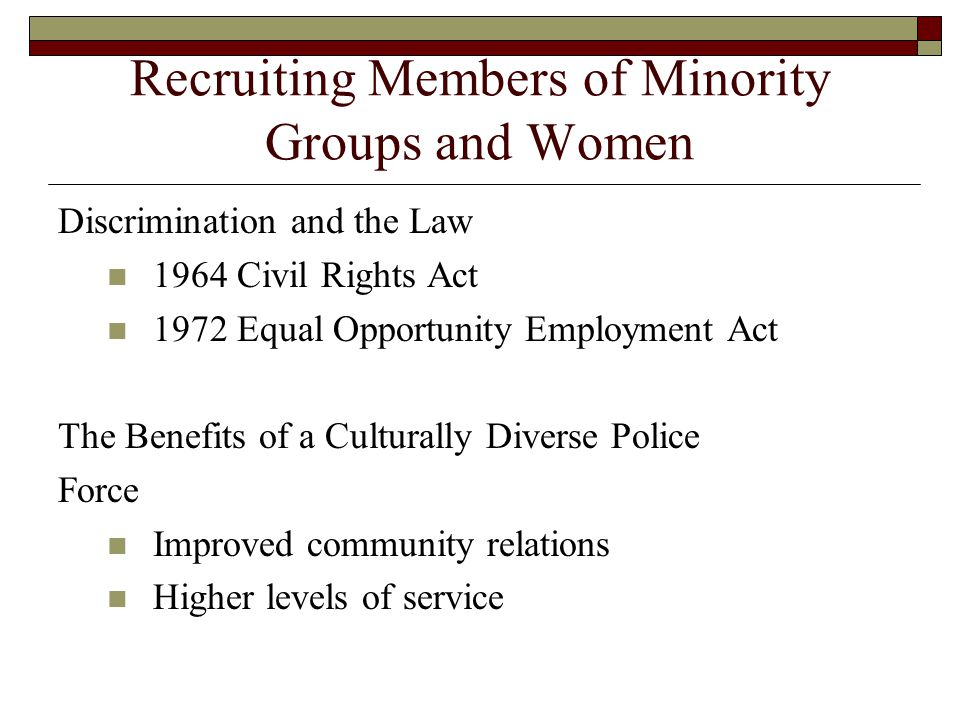 Recruiting Members of Minority Groups and Women Discrimination and the Law 1964 Civil Rights Act 1972 Equal Opportunity Employment Act The Benefits of
