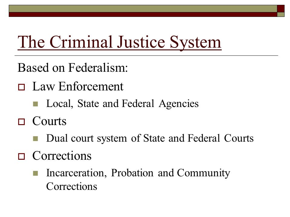The Criminal Justice System Based on Federalism:  Law Enforcement Local, State and Federal Agencies  Courts Dual court system of State and Federal C