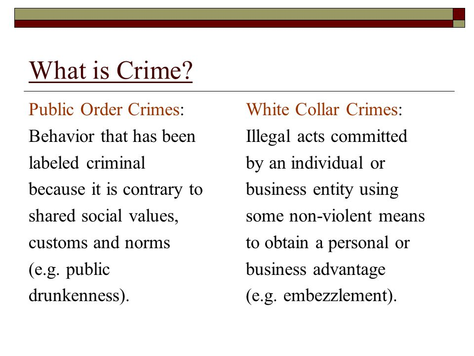 What is Crime? Public Order Crimes: Behavior that has been labeled criminal because it is contrary to shared social values, customs and norms (e.g. pu