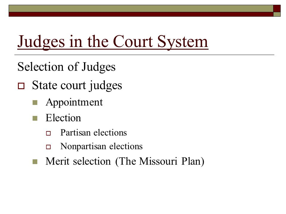 Judges in the Court System Selection of Judges  State court judges Appointment Election  Partisan elections  Nonpartisan elections Merit selection (The Missouri Plan)
