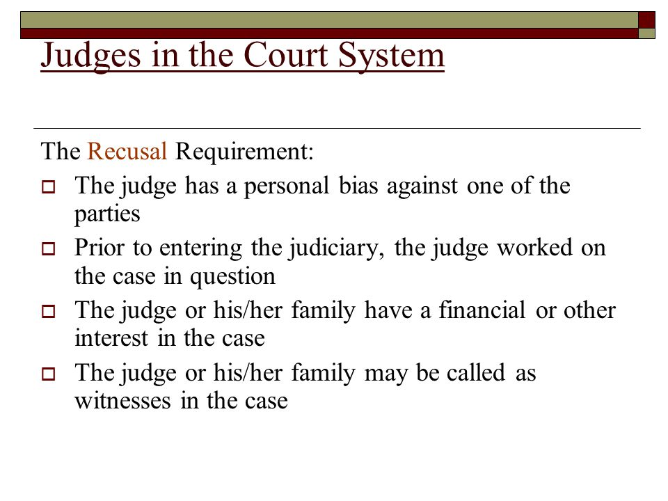 Judges in the Court System The Recusal Requirement:  The judge has a personal bias against one of the parties  Prior to entering the judiciary, the judge worked on the case in question  The judge or his/her family have a financial or other interest in the case  The judge or his/her family may be called as witnesses in the case