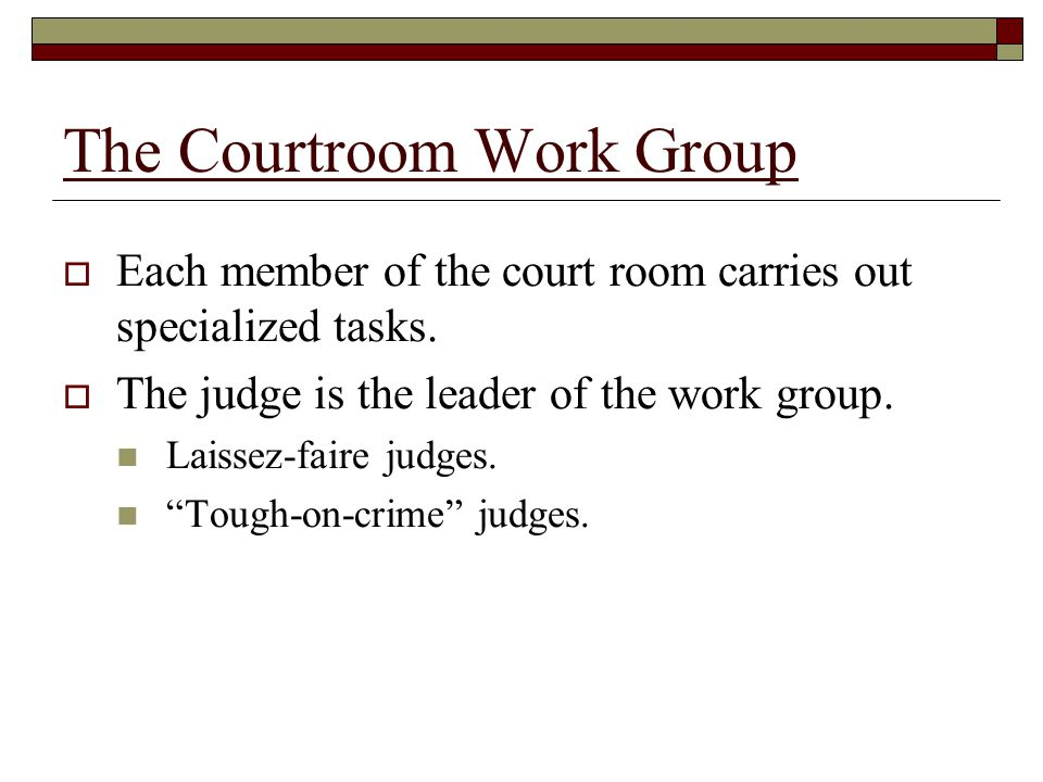 The Courtroom Work Group  Each member of the court room carries out specialized tasks.