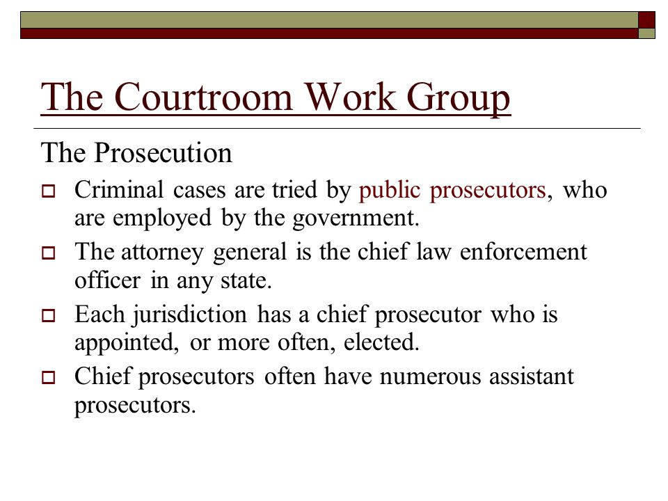 The Courtroom Work Group The Prosecution  Criminal cases are tried by public prosecutors, who are employed by the government.