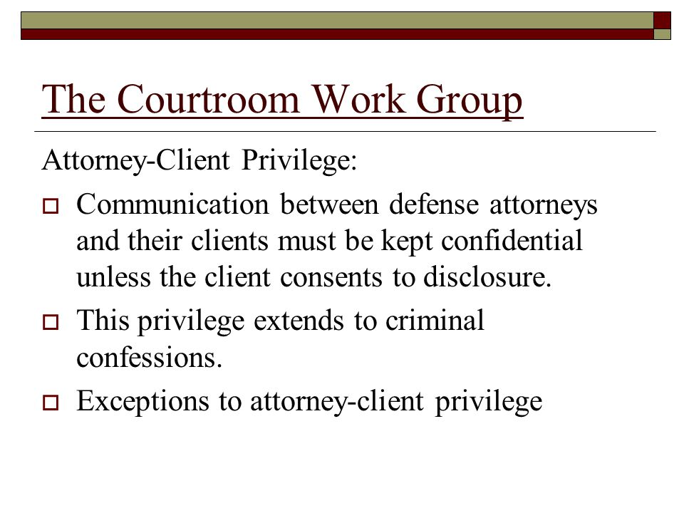 The Courtroom Work Group Attorney-Client Privilege:  Communication between defense attorneys and their clients must be kept confidential unless the client consents to disclosure.