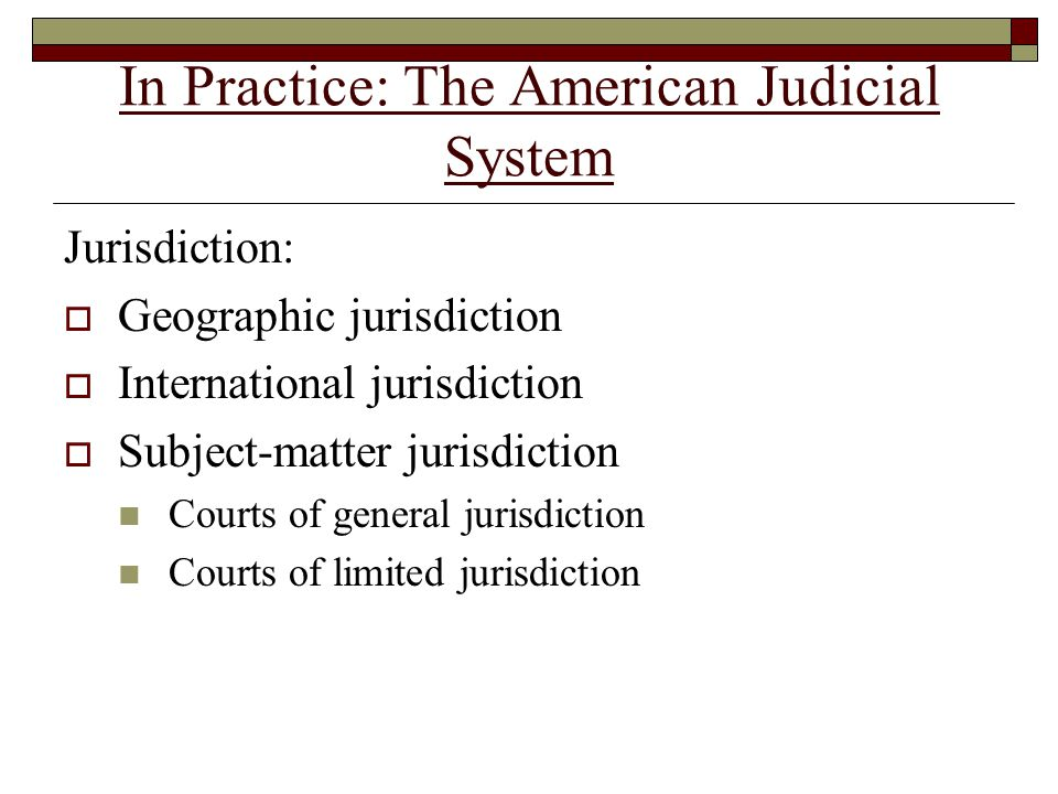 In Practice: The American Judicial System Jurisdiction:  Geographic jurisdiction  International jurisdiction  Subject-matter jurisdiction Courts of general jurisdiction Courts of limited jurisdiction