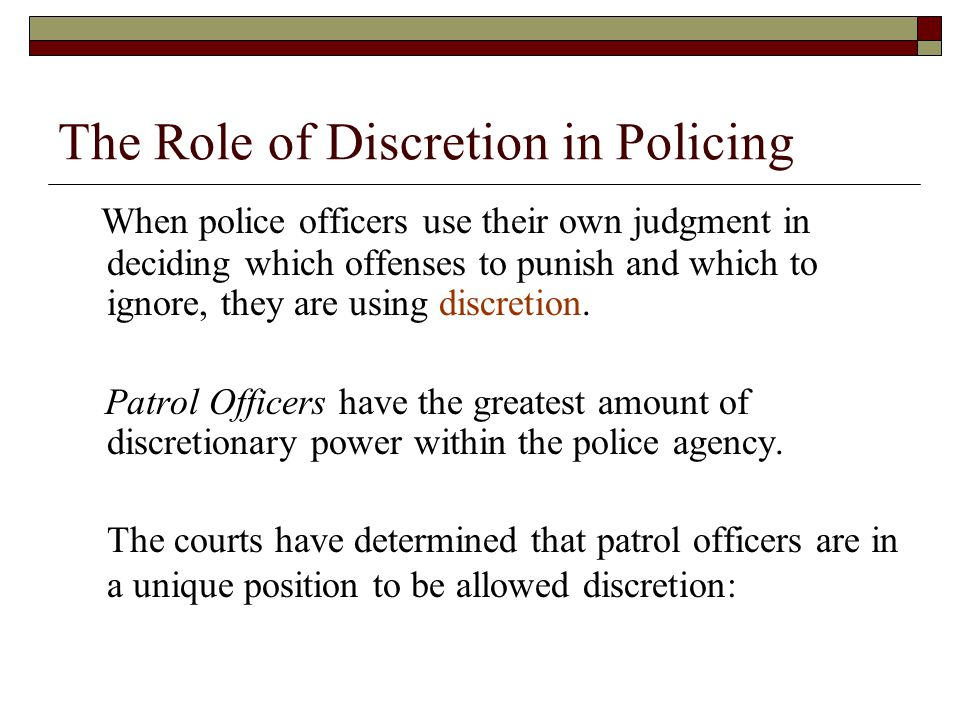The Role of Discretion in Policing When police officers use their own judgment in deciding which offenses to punish and which to ignore, they are using discretion.