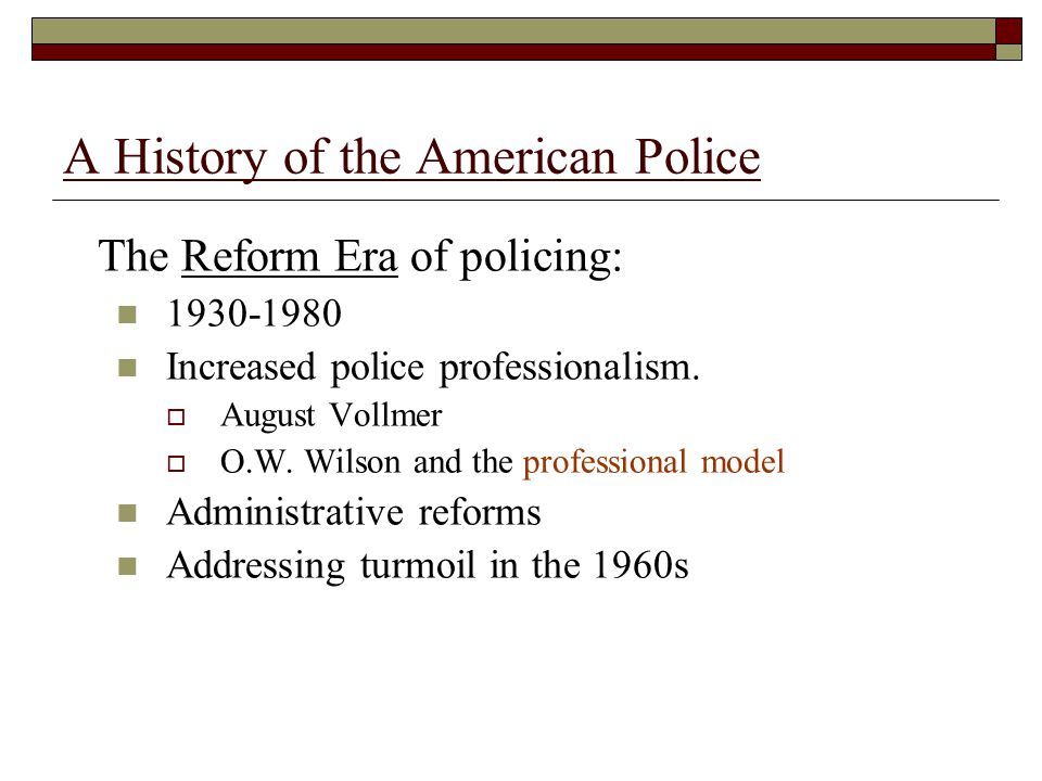 A History of the American Police The Reform Era of policing: 1930-1980 Increased police professionalism.