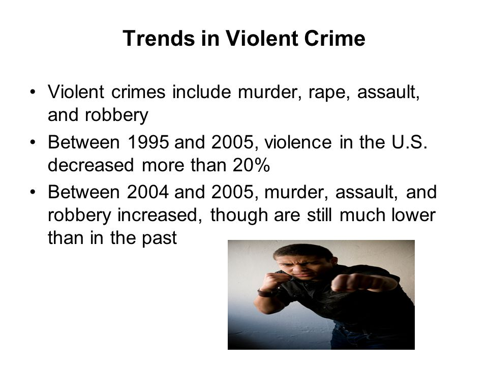 Trends in Violent Crime Violent crimes include murder, rape, assault, and robbery Between 1995 and 2005, violence in the U.S. decreased more than 20%