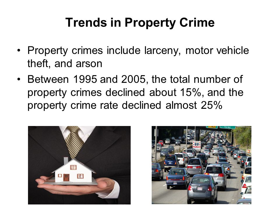 Trends in Property Crime Property crimes include larceny, motor vehicle theft, and arson Between 1995 and 2005, the total number of property crimes de