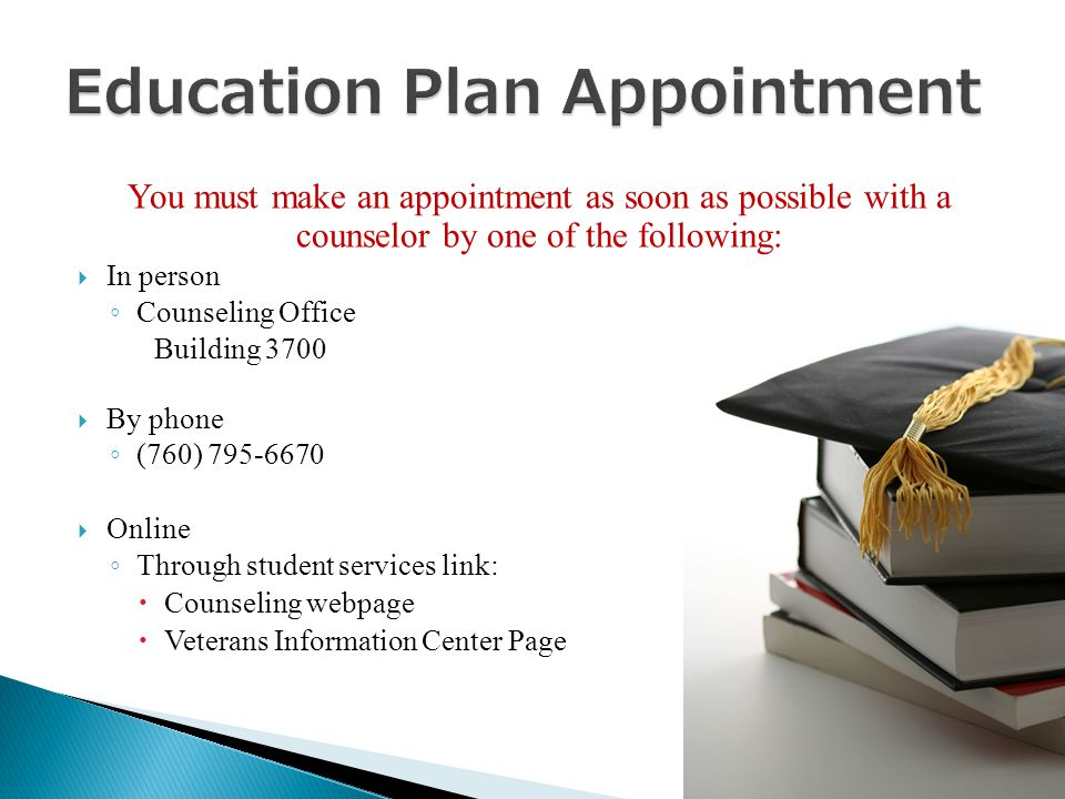 You must make an appointment as soon as possible with a counselor by one of the following:  In person ◦ Counseling Office Building 3700  By phone ◦ (760) 795-6670  Online ◦ Through student services link:  Counseling webpage  Veterans Information Center Page
