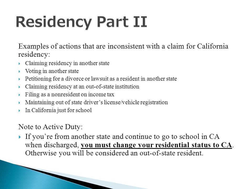 Examples of actions that are inconsistent with a claim for California residency:  Claiming residency in another state  Voting in another state  Petitioning for a divorce or lawsuit as a resident in another state  Claiming residency at an out-of-state institution  Filing as a nonresident on income tax  Maintaining out of state driver's license/vehicle registration  In California just for school Note to Active Duty:  If you're from another state and continue to go to school in CA when discharged, you must change your residential status to CA.