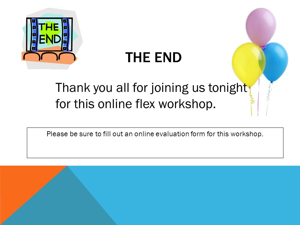 THE END Thank you all for joining us tonight for this online flex workshop. Please be sure to fill out an online evaluation form for this workshop.