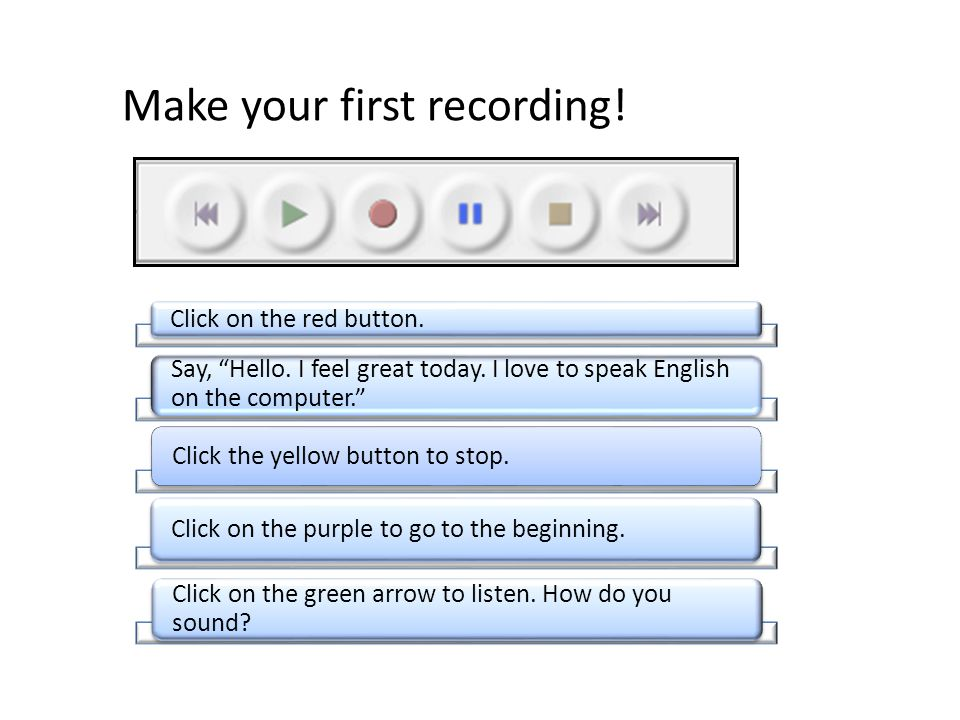 "Make your first recording! Click on the red button. Say, ""Hello. I feel great today. I love to speak English on the computer."" Click the yellow button"