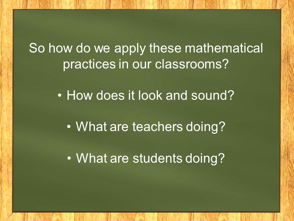 So how do we apply these mathematical practices in our classrooms.