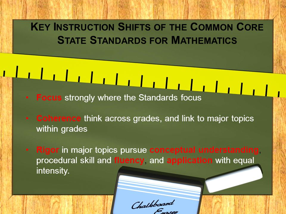 K EY I NSTRUCTION S HIFTS OF THE C OMMON C ORE S TATE S TANDARDS FOR M ATHEMATICS Focus strongly where the Standards focus Coherence think across grades, and link to major topics within grades Rigor in major topics pursue conceptual understanding, procedural skill and fluency, and application with equal intensity.