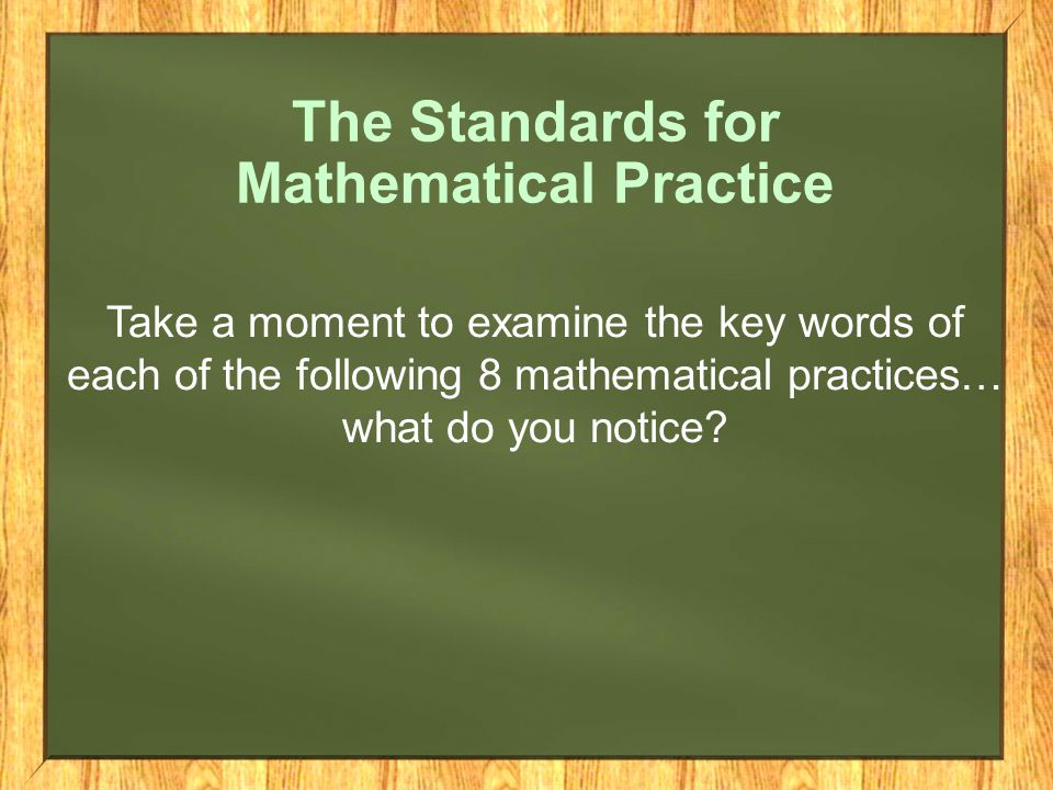 The Standards for Mathematical Practice Take a moment to examine the key words of each of the following 8 mathematical practices… what do you notice
