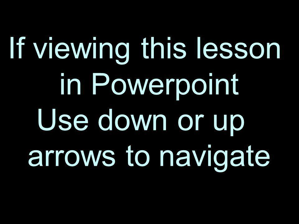 If viewing this lesson in Powerpoint Use down or up arrows to navigate