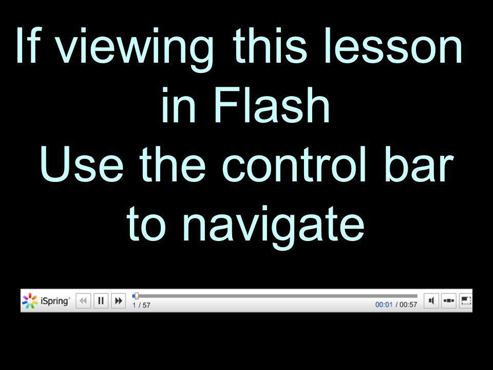 If viewing this lesson in Flash Use the control bar to navigate