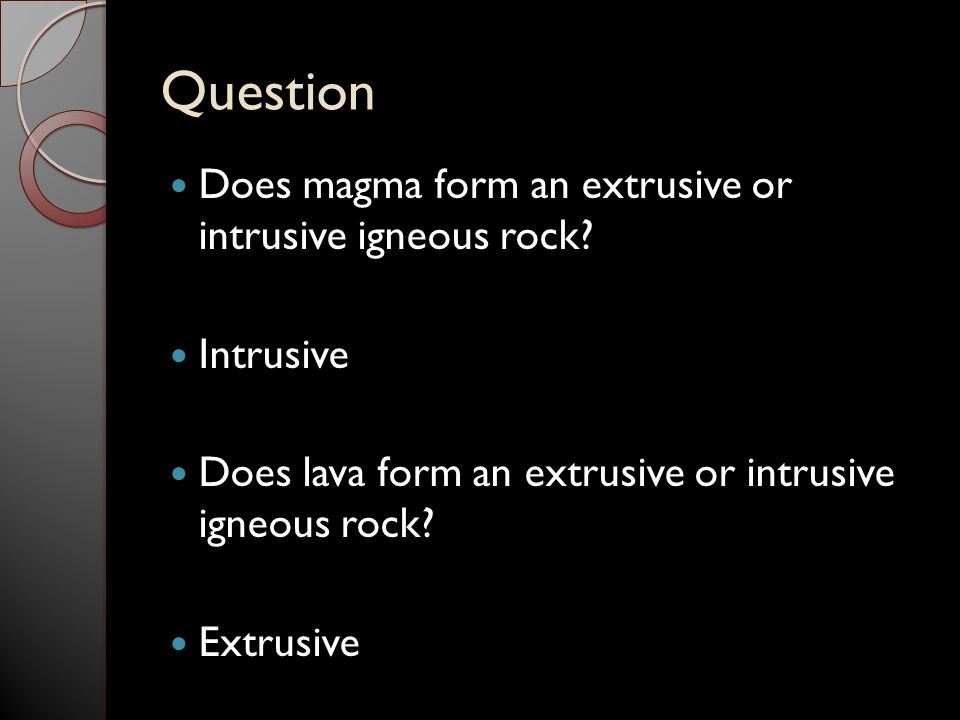 Question Does magma form an extrusive or intrusive igneous rock? Intrusive Does lava form an extrusive or intrusive igneous rock? Extrusive