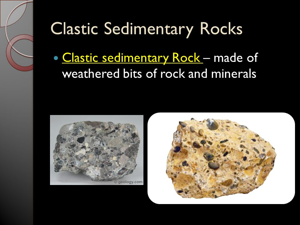 Clastic Sedimentary Rocks Clastic sedimentary Rock – made of weathered bits of rock and minerals
