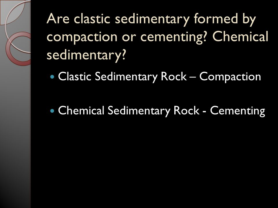 Are clastic sedimentary formed by compaction or cementing? Chemical sedimentary? Clastic Sedimentary Rock – Compaction Chemical Sedimentary Rock - Cem