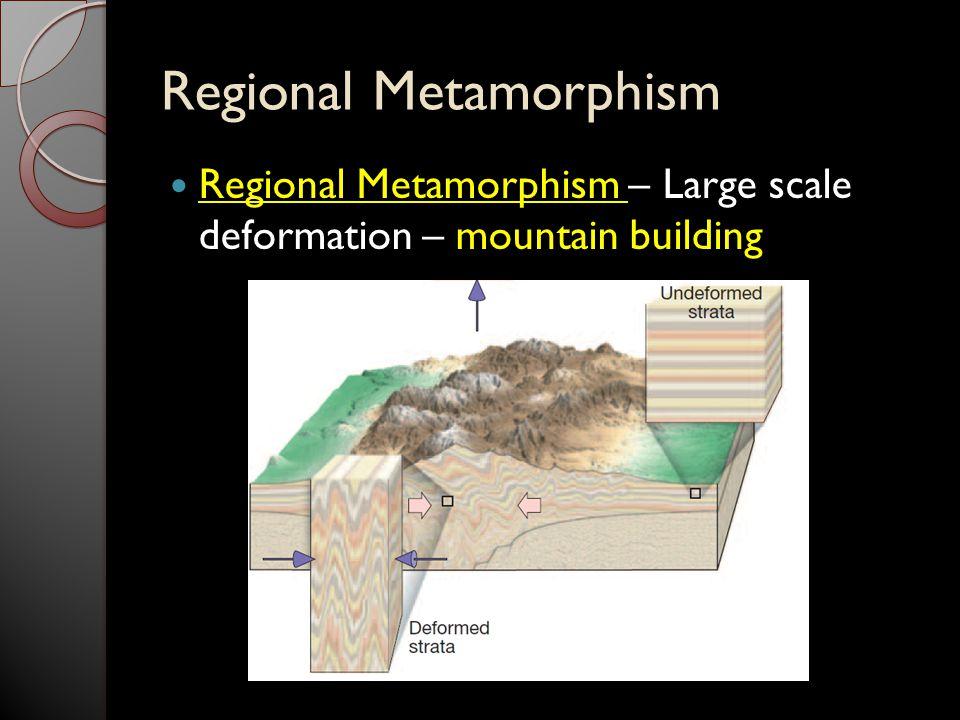 Regional Metamorphism Regional Metamorphism – Large scale deformation – mountain building
