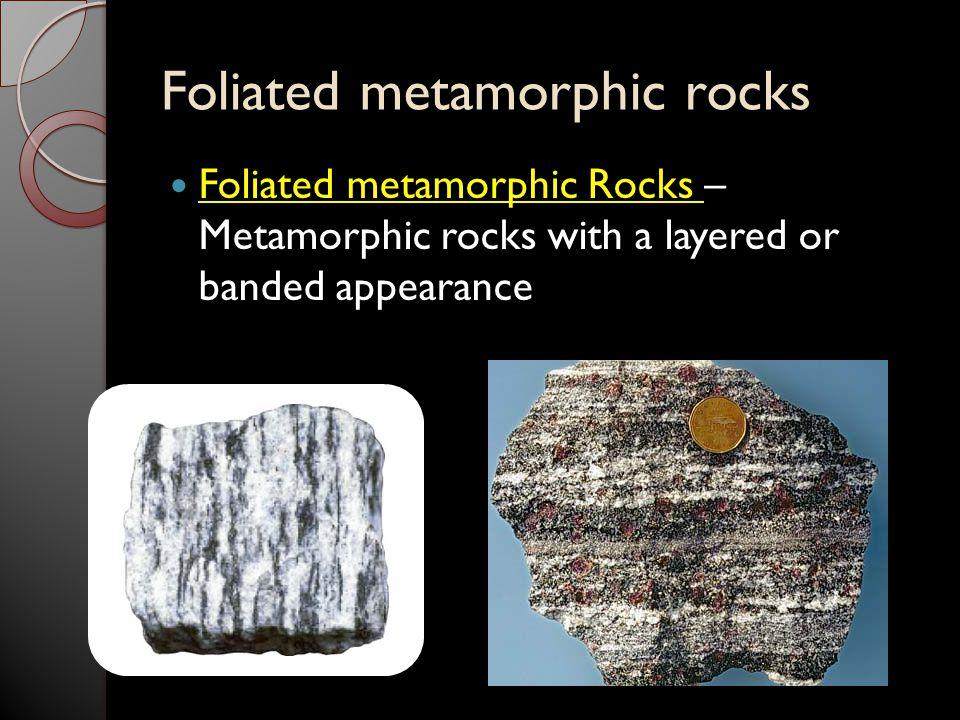 Foliated metamorphic rocks Foliated metamorphic Rocks – Metamorphic rocks with a layered or banded appearance