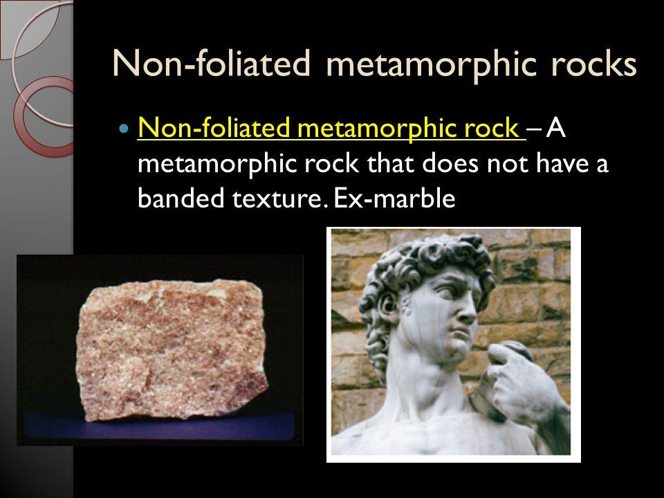 Non-foliated metamorphic rocks Non-foliated metamorphic rock – A metamorphic rock that does not have a banded texture. Ex-marble