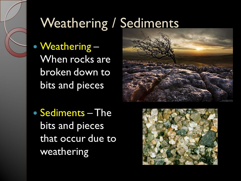 Weathering / Sediments Weathering – When rocks are broken down to bits and pieces Sediments – The bits and pieces that occur due to weathering