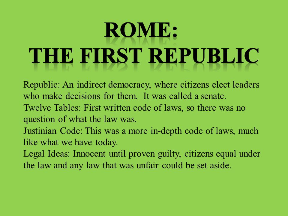 Republic: An indirect democracy, where citizens elect leaders who make decisions for them. It was called a senate. Twelve Tables: First written code o