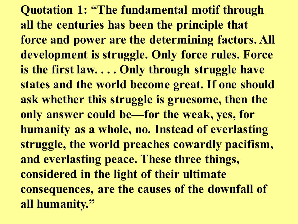 """Quotation 1: """"The fundamental motif through all the centuries has been the principle that force and power are the determining factors. All development"""