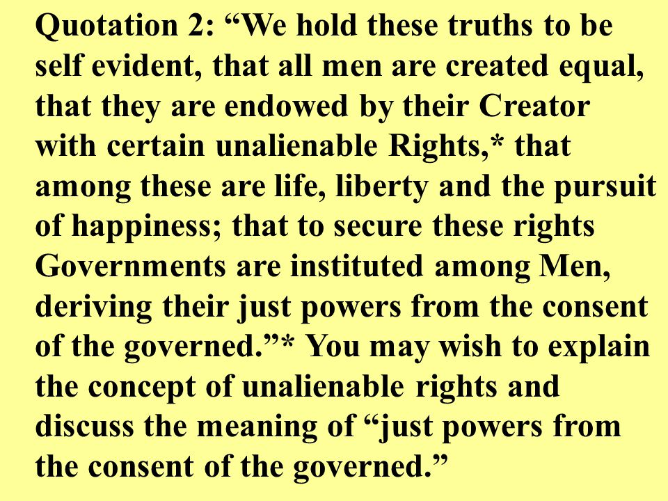 """Quotation 2: """"We hold these truths to be self evident, that all men are created equal, that they are endowed by their Creator with certain unalienable"""