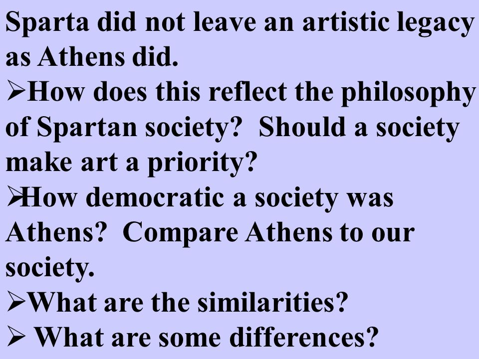 Sparta did not leave an artistic legacy as Athens did.  How does this reflect the philosophy of Spartan society? Should a society make art a priority