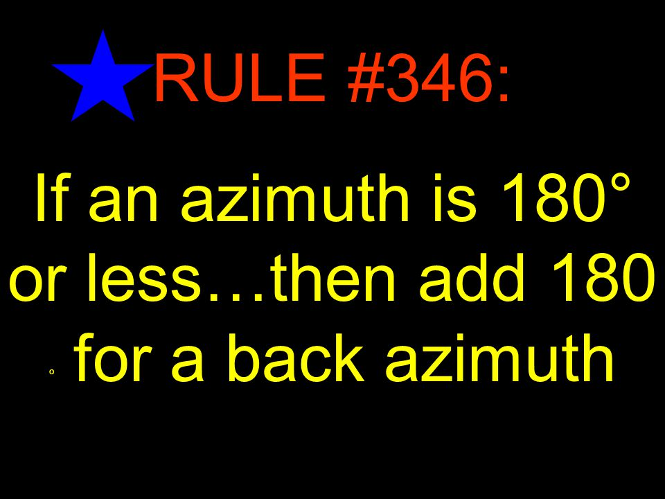 21 RULE #346: If an azimuth is 180° or less…then add 180 ° for a back azimuth